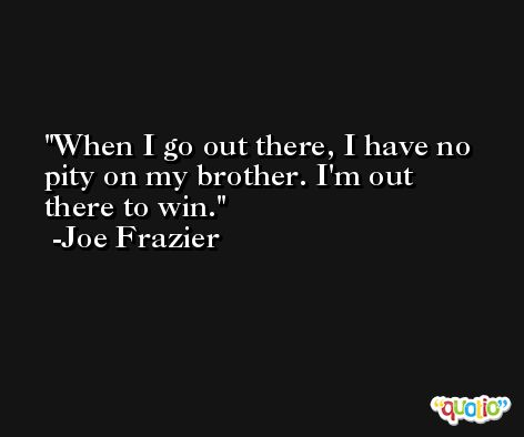 When I go out there, I have no pity on my brother. I'm out there to win. -Joe Frazier