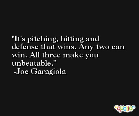 It's pitching, hitting and defense that wins. Any two can win. All three make you unbeatable. -Joe Garagiola