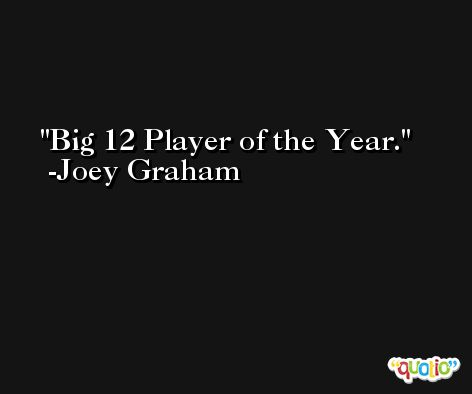 Big 12 Player of the Year. -Joey Graham