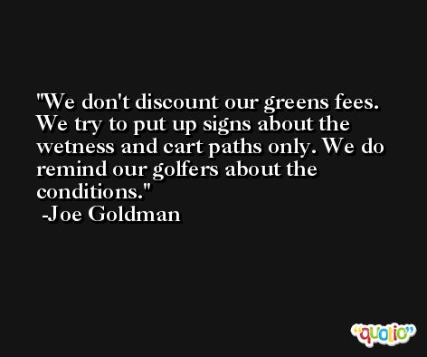 We don't discount our greens fees. We try to put up signs about the wetness and cart paths only. We do remind our golfers about the conditions. -Joe Goldman