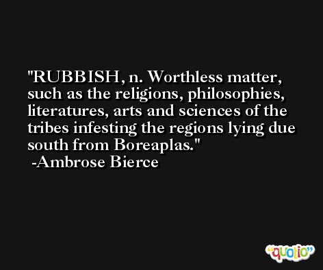 RUBBISH, n. Worthless matter, such as the religions, philosophies, literatures, arts and sciences of the tribes infesting the regions lying due south from Boreaplas. -Ambrose Bierce