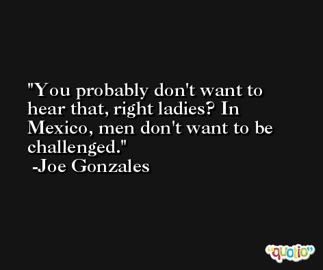 You probably don't want to hear that, right ladies? In Mexico, men don't want to be challenged. -Joe Gonzales