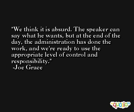 We think it is absurd. The speaker can say what he wants, but at the end of the day, the administration has done the work, and we're ready to use the appropriate level of control and responsibility. -Joe Grace