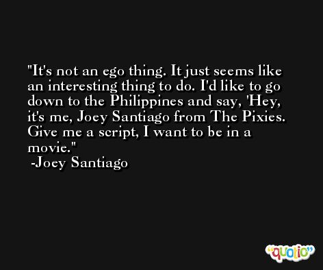 It's not an ego thing. It just seems like an interesting thing to do. I'd like to go down to the Philippines and say, 'Hey, it's me, Joey Santiago from The Pixies. Give me a script, I want to be in a movie. -Joey Santiago