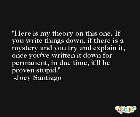 Here is my theory on this one. If you write things down, if there is a mystery and you try and explain it, once you've written it down for permanent, in due time, it'll be proven stupid. -Joey Santiago