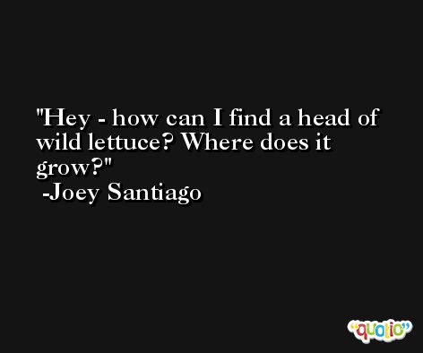 Hey - how can I find a head of wild lettuce? Where does it grow? -Joey Santiago
