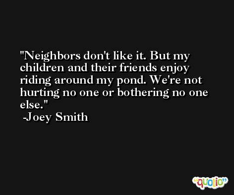 Neighbors don't like it. But my children and their friends enjoy riding around my pond. We're not hurting no one or bothering no one else. -Joey Smith