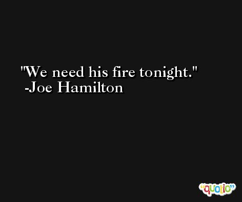 We need his fire tonight. -Joe Hamilton