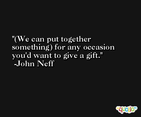 (We can put together something) for any occasion you'd want to give a gift. -John Neff