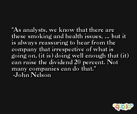 As analysts, we know that there are these smoking and health issues, ... but it is always reassuring to hear from the company that irrespective of what is going on, (it is) doing well enough that (it) can raise the dividend 20 percent. Not many companies can do that. -John Nelson