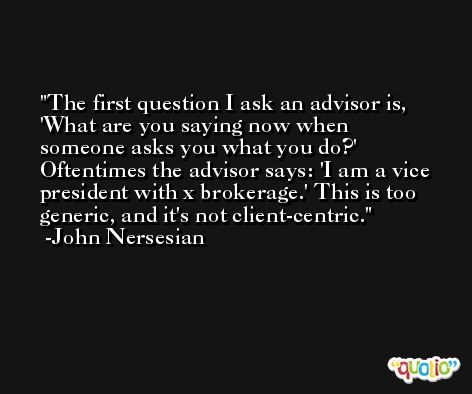 The first question I ask an advisor is, 'What are you saying now when someone asks you what you do?' Oftentimes the advisor says: 'I am a vice president with x brokerage.' This is too generic, and it's not client-centric. -John Nersesian