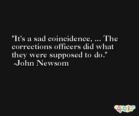 It's a sad coincidence, ... The corrections officers did what they were supposed to do. -John Newsom