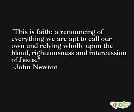 This is faith: a renouncing of everything we are apt to call our own and relying wholly upon the blood, righteousness and intercession of Jesus. -John Newton