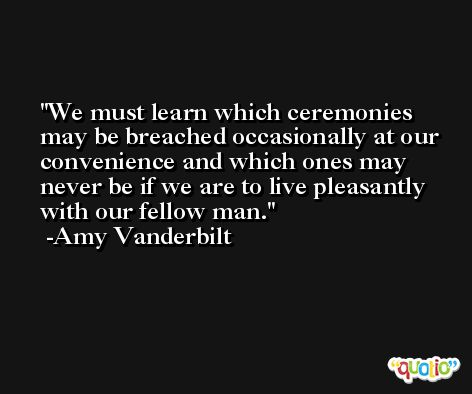We must learn which ceremonies may be breached occasionally at our convenience and which ones may never be if we are to live pleasantly with our fellow man. -Amy Vanderbilt