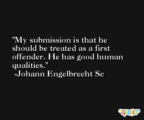 My submission is that he should be treated as a first offender. He has good human qualities. -Johann Engelbrecht Sc