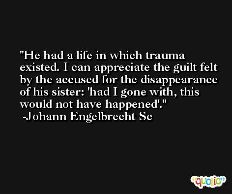 He had a life in which trauma existed. I can appreciate the guilt felt by the accused for the disappearance of his sister: 'had I gone with, this would not have happened'. -Johann Engelbrecht Sc