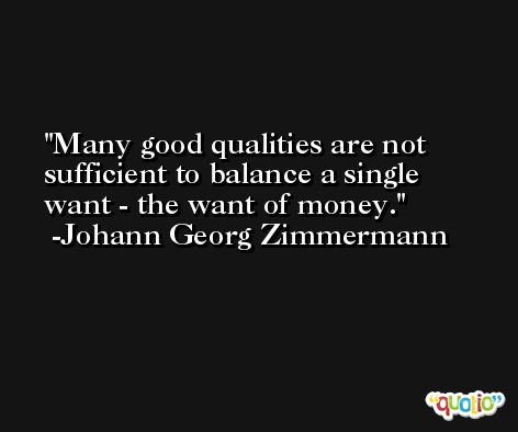 Many good qualities are not sufficient to balance a single want - the want of money. -Johann Georg Zimmermann