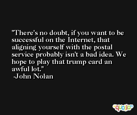 There's no doubt, if you want to be successful on the Internet, that aligning yourself with the postal service probably isn't a bad idea. We hope to play that trump card an awful lot. -John Nolan