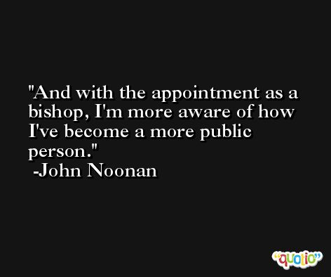 And with the appointment as a bishop, I'm more aware of how I've become a more public person. -John Noonan