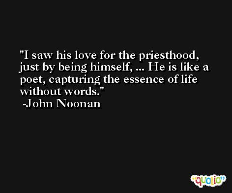I saw his love for the priesthood, just by being himself, ... He is like a poet, capturing the essence of life without words. -John Noonan