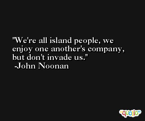 We're all island people, we enjoy one another's company, but don't invade us. -John Noonan