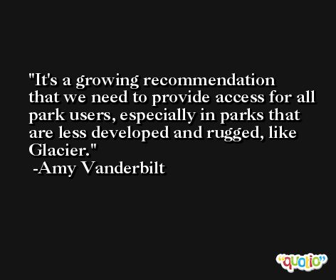 It's a growing recommendation that we need to provide access for all park users, especially in parks that are less developed and rugged, like Glacier. -Amy Vanderbilt