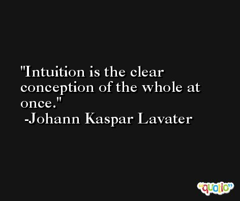 Intuition is the clear conception of the whole at once. -Johann Kaspar Lavater