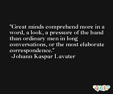 Great minds comprehend more in a word, a look, a pressure of the hand than ordinary men in long conversations, or the most elaborate correspondence. -Johann Kaspar Lavater