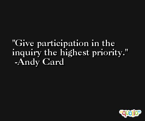 Give participation in the inquiry the highest priority. -Andy Card