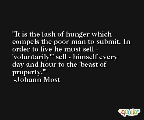 It is the lash of hunger which compels the poor man to submit. In order to live he must sell - 'voluntarily'' sell - himself every day and hour to the 'beast of property.' -Johann Most