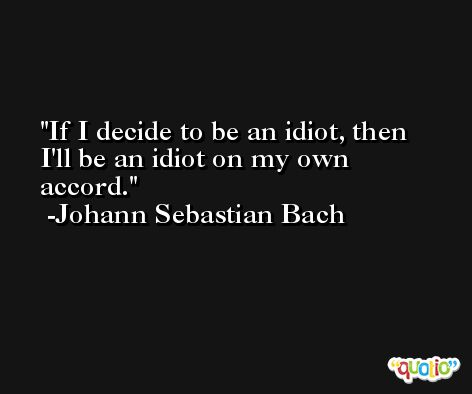 If I decide to be an idiot, then I'll be an idiot on my own accord. -Johann Sebastian Bach