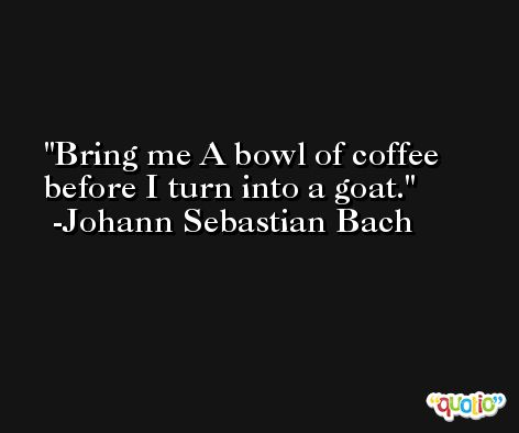 Bring me A bowl of coffee before I turn into a goat. -Johann Sebastian Bach