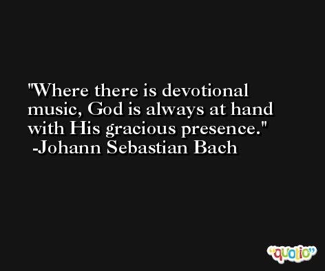 Where there is devotional music, God is always at hand with His gracious presence. -Johann Sebastian Bach