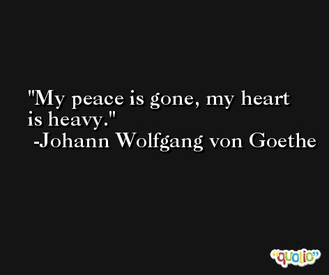 My peace is gone, my heart is heavy. -Johann Wolfgang von Goethe