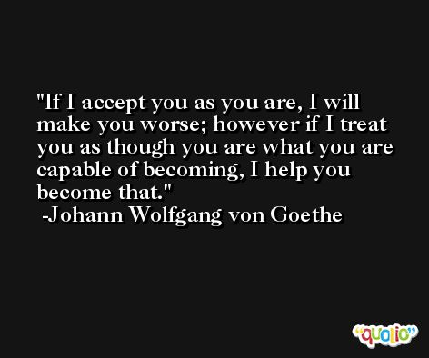 If I accept you as you are, I will make you worse; however if I treat you as though you are what you are capable of becoming, I help you become that. -Johann Wolfgang von Goethe
