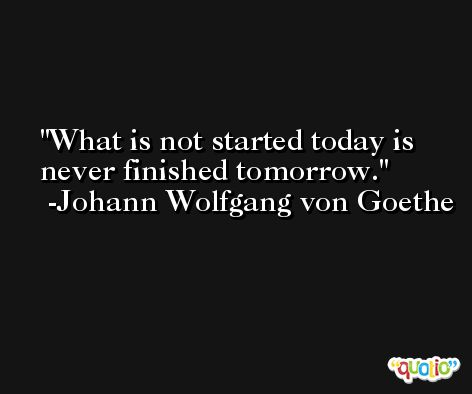 What is not started today is never finished tomorrow. -Johann Wolfgang von Goethe
