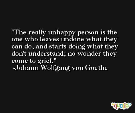 The really unhappy person is the one who leaves undone what they can do, and starts doing what they don't understand; no wonder they come to grief. -Johann Wolfgang von Goethe