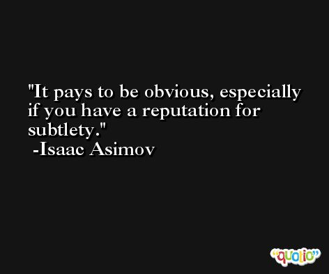 It pays to be obvious, especially if you have a reputation for subtlety. -Isaac Asimov
