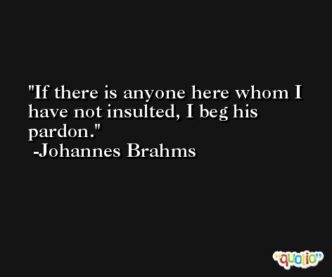 If there is anyone here whom I have not insulted, I beg his pardon. -Johannes Brahms