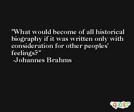 What would become of all historical biography if it was written only with consideration for other peoples' feelings? -Johannes Brahms