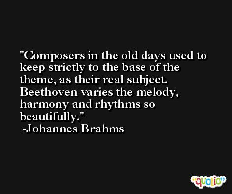 Composers in the old days used to keep strictly to the base of the theme, as their real subject. Beethoven varies the melody, harmony and rhythms so beautifully. -Johannes Brahms