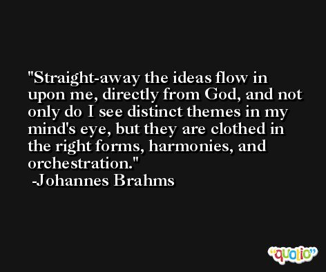 Straight-away the ideas flow in upon me, directly from God, and not only do I see distinct themes in my mind's eye, but they are clothed in the right forms, harmonies, and orchestration. -Johannes Brahms
