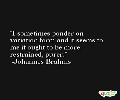 I sometimes ponder on variation form and it seems to me it ought to be more restrained, purer. -Johannes Brahms