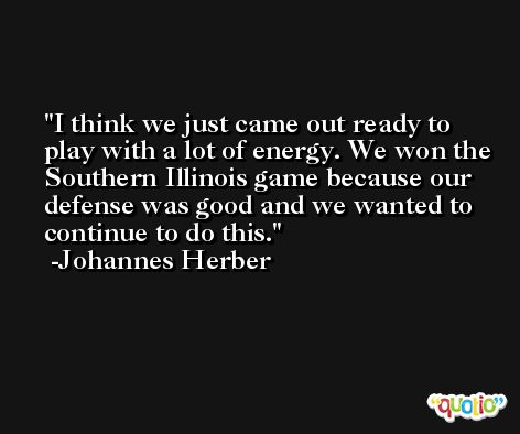 I think we just came out ready to play with a lot of energy. We won the Southern Illinois game because our defense was good and we wanted to continue to do this. -Johannes Herber