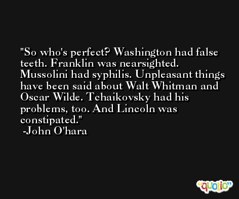 So who's perfect? Washington had false teeth. Franklin was nearsighted. Mussolini had syphilis. Unpleasant things have been said about Walt Whitman and Oscar Wilde. Tchaikovsky had his problems, too. And Lincoln was constipated. -John O'hara