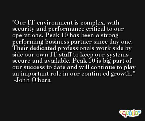 Our IT environment is complex, with security and performance critical to our operations. Peak 10 has been a strong performing business partner since day one. Their dedicated professionals work side by side our own IT staff to keep our systems secure and available. Peak 10 is big part of our success to date and will continue to play an important role in our continued growth. -John O'hara