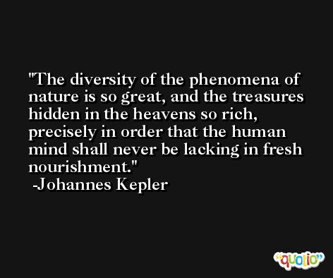 The diversity of the phenomena of nature is so great, and the treasures hidden in the heavens so rich, precisely in order that the human mind shall never be lacking in fresh nourishment. -Johannes Kepler