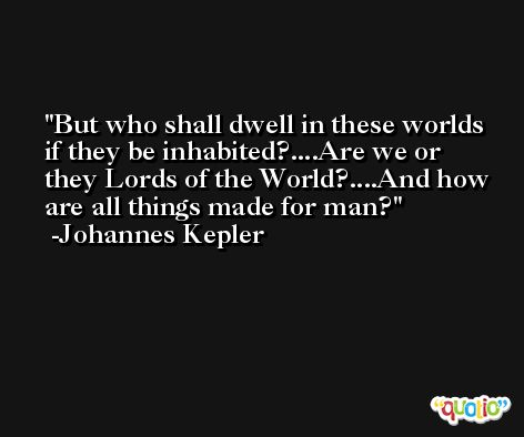 But who shall dwell in these worlds if they be inhabited?....Are we or they Lords of the World?....And how are all things made for man? -Johannes Kepler
