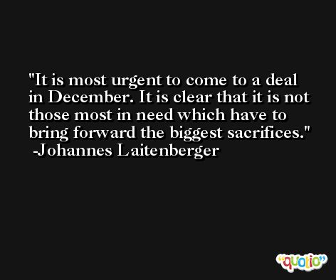 It is most urgent to come to a deal in December. It is clear that it is not those most in need which have to bring forward the biggest sacrifices. -Johannes Laitenberger