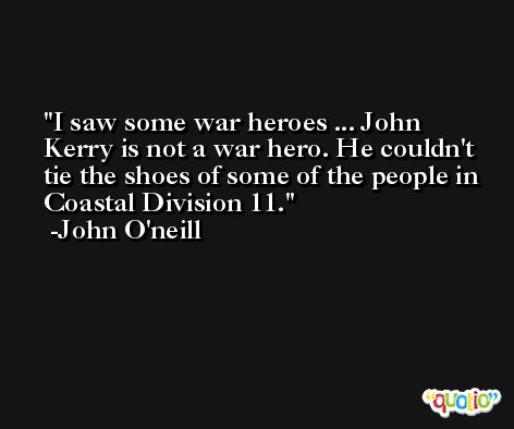 I saw some war heroes ... John Kerry is not a war hero. He couldn't tie the shoes of some of the people in Coastal Division 11. -John O'neill